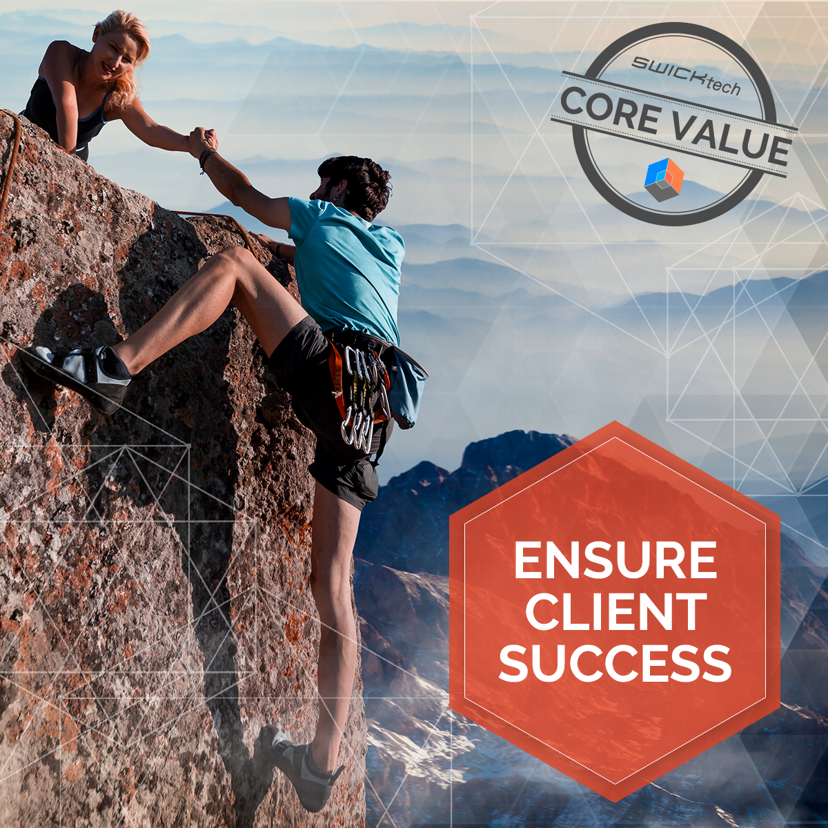 "a man is rock climbing on the side of the mountain. he is reaching up as a woman at the top of the mountain pulls him up. mountains are in the background. an orange hexagon has the copy, ""ensure client success"" in it and geometric shapes cover the graphic. in the top corner is the swicktech core value stamp along with their logo"
